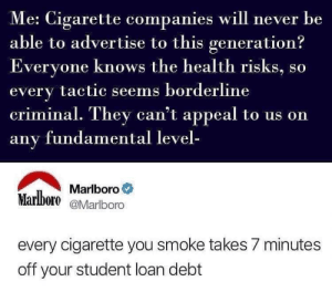 Never, MeIRL, and Cigarette: e: Cigarette companies will never be  able to advertise to this generation?  veryone knows the health risks, so  every tactic seems borderline  criminal. They can't appeal to us on  any fundamental level-  Marlboro。  Marlboro eMarlboro  every cigarette you smoke takes 7 minutes  off your student loan debt Meirl