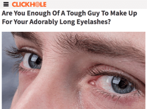 Tough, Make, and You: E CLICKHOLE  Are You Enough of A Tough Guy To Make Up  For Your Adorably Long Eyelashes?