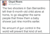 Old Child: E Cloyd Rivers  CloydRivers  The two shooters in San Bernardino  left their 6-month-old child alone at  home, to go slaughter the same  people that threw them a baby  shower just nine months earlier.  No amount of gun control in the  world will prevent that kind of evil