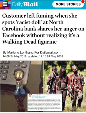 memehumor:  Walking Dead toys are racist (reuploaded without names): E Daily Mail  MORE STORIES  Customer left fuming when she  spots 'racist doll' at North  Carolina bank shares her anger on  Facebook without realizing it's a  Walking Dead figurine  By Marlene Lenthang For Dailymail.com  14:09 24 May 2018, updated 17:15 24 May 2018  3  6  9  feeling angry with Smith Laurice and 3 others.  at 9 State Employees Credit Union  May 22 at 4.00pm Raleigh, NC  So Im just leaving the Credit Union on Louisburg Rd in Raleigh NC. While  siting in one of their representatives office handling business I notice half  way through my transactions a black doll with a noose around its neck and  hands tied behind its back Ater everything was done the representative  asked me if I had any questions and I told him yes, I do I asked him what  did that doll mean with the noose around the neck and he says to me,  collect them.) I said, well that doll is very ofensive to me and he gone say  (In what way?) Right then I walked out of his office and went straight to the  receptionist and asked for his boss! memehumor:  Walking Dead toys are racist (reuploaded without names)