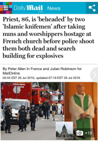"""Church, News, and Police: E Daily Mail News  com  Priest, 86, is 'beheaded' by two  'Islamic knifemen' after taking  nuns and worshippers hostage at  French church before police shoot  them both dead and search  building for explosives  By Peter Allen In France and Julian Robinson for  MailOnline  03:55 EST 26 Jul 2016, updated 07:19 EST 26 Jul 2016  Ie  10  O +19 <p><a href=""""http://association-of-free-people.tumblr.com/post/147995388219/httpwwwdailymailcouknewsarticle-3708394two"""" class=""""tumblr_blog"""">association-of-free-people</a>:</p>  <blockquote><p><a href=""""http://www.dailymail.co.uk/news/article-3708394/Two-men-armed-knives-people-hostage-French-church.html"""">http://www.dailymail.co.uk/news/article-3708394/Two-men-armed-knives-people-hostage-French-church.html</a></p></blockquote>"""
