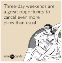 "Tumblr, Blog, and Http: e-day weekends are  Thre  a great opportunity to  cancel even more  plans than usual.  someecards  ее <p><a href=""http://memehumor.tumblr.com/post/157362882208/three-day-weekends-are-a-great-opportunity-to"" class=""tumblr_blog"">memehumor</a>:</p>  <blockquote><p>Three-day weekends are a great opportunity to cancel even more plans than usual.</p></blockquote>"
