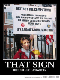 Computers, Memes, and Browns: E DESTROY THE COMPUTER!!  AHOMOSEXUALINVENTIONBY  ALAN TURING WHO CARES IF HECRACKED  THE GERMAN ENIGMA CODE AND WON  WORLD WAR II.  ITSAHOMO'S DENILMACHINE!  THAT SIGN  DOES NOT LOOK HANDWRITTEN  more awesome pictures at  THEMETAPICTURE.COM CW Brown