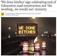 "News, Tumblr, and Work: e done bitches' sign celebrating end of  Edmonton road construction not 'the  wording...we would use': ministry  CLAIRE THEOBALD, PoSTMEDIA NEws I October 3, 2016 12:04 PM ET  More from Postmedia News  WE DONE  BITCHESs <p><a class=""tumblr_blog"" href=""http://whatsdifferentincanada.tumblr.com/post/151295116259"">whatsdifferentincanada</a>:</p> <blockquote> <p>Canada news. [<a href=""http://news.nationalpost.com/news/canada/we-done-bitches-sign-celebrating-end-of-edmonton-road-work-not-the-wordingwe-would-use-ministry"">National Post</a>]</p> </blockquote>"