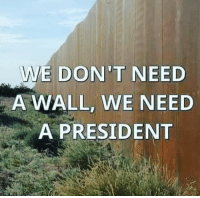 25 Brutally Hilarious Memes Proving Trump Is A Joke: http://bit.ly/2wyx073: E DON'T NEED  A WALL, WE NEED  A PRESIDENT 25 Brutally Hilarious Memes Proving Trump Is A Joke: http://bit.ly/2wyx073
