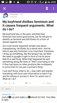 """Dank, Facts, and Feminism: E du. 8:03  r/Feminism 13h  u/ClareEli  My boyfriend dislikes feminism and  it causes frequent arguments. What  do I do?  My boyfriend has, in the past, admitted that  feminism has some good points, but he refuses to  identify as feminist and still thinks it's a form of  sexism against men  Our most recent argument tonight was about  mansplaining. He thinks it's a sexist term. And he  fails to see why feminism is so important. Everytime  I bring up something, like the tampon tax, he feels  the need to google it right in front of me to prove  that it's a real thing. When that happened he said  something along the lines of """"Well I was trying to see  if they had taxes on other products like toothpaste,  to prove that it's not just a woman's thing  I just don't know what to do. I stay calm and explain  everything with facts and information to back it up,  and he refuses to accept it. Now I'm upset over it.  What do I do?  1 12  くShare  BEST  u/Sanyi192 Now  Just sh Bt up and make a sBndwich for him. Your Man  is right. <p>I help where i can via /r/dank_meme <a href=""""http://ift.tt/2xHhObl"""">http://ift.tt/2xHhObl</a></p>"""
