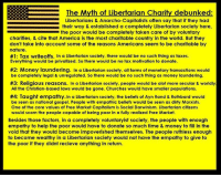 Libertarians Concerned - an interesting page obsessed with free speech, and yet as soon as you point out something like this meme you will be insta-banned.: E EE The Myth of Libertarian Charity debunked  Libertarians & Anarcho-Capitalists often say that if they had  their way & established a completely Libertarian society here,  the poor would be completely taken care of by voluntary  charities, & cite that America is the most charitable country in the world. But they  don't take into account some of the reasons Americans seem to be charitable by  nature  #1: Tax writeoffs. In a Libertarian society, there would be no such thing as taxes.  Everything would be privatized. So there would be no tax motivation to donate.  #2: Money laundering. In a Libertarian society, all forms of monetary transactions would  be completely legal & unregulated. So there would be no such thing as money laundering.  #3: Religious reasons. In a Libertarian society, people would be alot more secular & worldly  All the Christian-based laws would be gone. Churches would have smaller populations.  #4: Taught empathy. In a Libertarian society, the beliefs of Ayn Rand & Rothbard would  be seen as national gospel. People with empathic beliefs would be seen as dirty Marxists.  One of the core values of Free Market Capitalism is Social Darwinism. Libertarian citizens  would scorn the people capable of being poor in a fully realized Free Market  Besides those factors, in a completely voluntaryist society, the people with enough  empathy to help the poor would have to donate so much time & money to fill in the  void that they would become impoverished themselves. The people ruthless enough  to become wealthy in a Libertarian society would not have the empathy to give to  the poor if they didnt recieve anything in return. Libertarians Concerned - an interesting page obsessed with free speech, and yet as soon as you point out something like this meme you will be insta-banned.