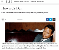 Terrence Howard gets black women exactly right.: E ELLE  FASHION BEAUTY CULTURE LIFE & LOVE HOROSCOPES  Howard's Den  Actor Terrence Howard talks abstinence, self-love, and baby wipes.  ELLE BY  JUL 31, 2007  TH: If they're using dry paper, they aren't washing all of themselves. It's just unclean. So if I  go inside a woman's house and see the toilet paper there, I'll explain this. And if she doesn't  make the adjustment to baby wipes, I'll know she's not completely clean. Terrence Howard gets black women exactly right.