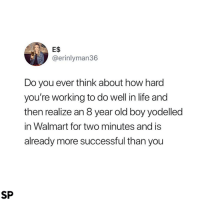 Life, Walmart, and Old: E$  @erinlyman36  Do you ever think about how hard  you're working to do well in life and  then realize an 8 year old boy yodelled  in Walmart for two minutes and is  already more successful than you  SP 😭