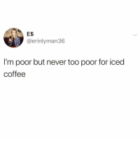 Funny, Coffee, and Pumpkin: E$  @erinlyman36  I'm poor but never too poor for iced  coffee I'd sell my kidney for a pumpkin spiced latte right about now @_taxo_ 😭😭 @_taxo_ @_taxo_ @_taxo_