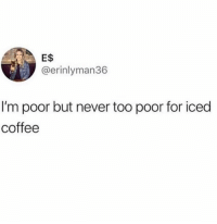 Coffee, Never, and For: E$  @erinlyman36  I'm poor but never too poor for iced  coffee