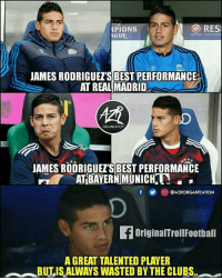 Memes, Real Madrid, and Best: e F  PIONS  AGUE  RESI  JAMES RODRIGUET'S BEST PERFORMANCE  AT REAL MADRID  慣  oD  ORGANIZATION  JAMES RODRIGUEZ'S BEST PERFORMANCE  AT BAYERN MUNICH.  鲫回@AZRORGANIZATION  OriginalTrollFootball  A GREAT TALENTED PLAYER  BULIS ALWAYS WASTED BY THE CLUBS