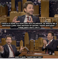 """Birthday, Butt, and Charlie: -E.  #FALLONTONIGHT  I HAVE A 5-YEAR-OLD SON AND HE'S HILARIOUS. HE WROTE MEA  BIRTHDAY CARD, AND INSTEAD OF SAYING 'HAPPY BIRTHDAY,""""  THERE WAS A BUTT ON IT.  AND IT SAID, """"HAPPY BUTT DAY. <p><a href=""""https://www.youtube.com/watch?v=agBPsz67o1U"""" target=""""_blank"""">Charlie Day's five-year-old son wrote him a very special birthday card.</a></p>"""