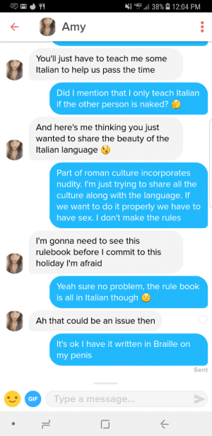 Calvin Johnson, Gif, and Sex: E  G-411 38%  12:04 PM  Amy  You'll just have to teach me some  ltalian to help us pass the time  Did I mention that I only teach Italian  if the other person is naked?  And here's me thinking you just  wanted to share the beauty of the  Italian language  Part of roman culture incorporates  nudity. I'm just trying to share all the  culture along with the language. If  we want to do it properly we have to  have sex. I don't make the rules  I'm gonna need to see this  rulebook before l commit to this  holiday I'm afraid  Yeah sure no problem, the rule book  is all in Italian though  Ah that could be an issue then  It's ok I have it written in Braille on  my penhis  Sent  GIF  ype a message.. She can read braille