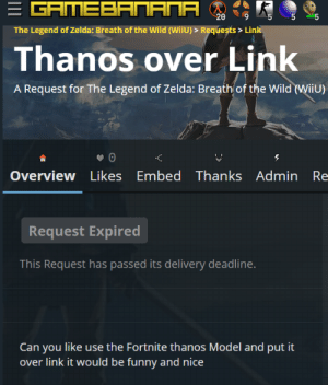 Reality is often disappointing.: E GAMEBANANA  20  The Legend of Zelda: Breath of the Wild (WiiU) > Requests > Link  Thanos over Link  A Request for The Legend of Zelda: Breath of the Wild (WiiU)  Overview Likes Embed Thanks Admin Re  Request Expired  This Request has passed its delivery deadline.  Can you like use the Fortnite thanos Model and put it  over link it would be funny and nice  LO Reality is often disappointing.
