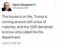 Garry: E! Garry Kasparov  Kasparov63  The house is on fire, Trump is  running around with a box of  matches, and the GOP demands  to know who called the fire  department.  3/20/17, 8:18 AM