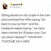 "Funny, Goals, and Omg: e) geetha  @_sangsss  Sitting beside an old couple in the train  and overheard the Wife saying ""Go  back to your ex then"" and the  Husband replied saying"" we have  been married for 40years now. Can  you drop it already?"" HAHAHAH  THATS ME AS A WIFE Omg goals @northwitch69 🤣 rp my bezzy @northwitch69 @northwitch69"