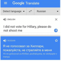Useful tip for United State citizen learning Russian phrase to survive third world war. #WWIII: e Google Translate  Detect language  Russian  ENGLISH  I did not vote for Hillary, please do  not shoot me  RUSSIAN  YA ne golosoval za Khillari, pozhaluysta, ne strelyayte v  menya Useful tip for United State citizen learning Russian phrase to survive third world war. #WWIII