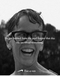 Forever, Pool, and Dank Memes: e got banned from the pool forever that day.  He sacrificed everything  For-e-ver  th He couldn't take it anymore @shitheadsteve