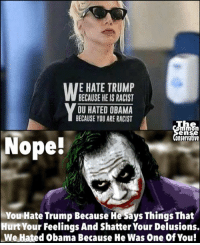Memes, Obama, and Trump: E HATE TRUMP  BECAUSE HE IS RACIST  OU HATED OBAMA  BECAUSE YOU ARE RACIST  Sn  onservative  en  Nope!  You Hate Trump Because He Says Things That  Hurt Your Feelings And Shatter Your Delusions.  We Hated Obama Because He Was One Of You!