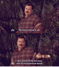 Lenny, Memes, and Fish: e have nothing to eat.  Jerry scared all the fish away  with his loud personal stories. Dammit Jerry Garry Larry Lenny Terry Barry Gergich Gingrich ronswanson jerrygergich nickofferman jimoheir parksandrec parksandrecreation
