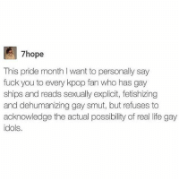😊: E hope  This pride month l want to personally say  fuck you to every kpop fan who has gay  ships and reads sexually explicit, fetishizing  and dehumanizing gay smut, but refuses to  acknowledge the actual possibility of real life gay  idols. 😊