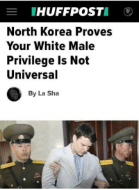 Dank, North Korea, and Huff: E HUFF POST  North Korea Proves  Your White Male  Privilege Is Not  Universal  By La Sha HuffPost