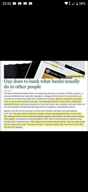 """Russian madlad scams the bank: E. I 20%  22:52 O O O O  the Bank  Management Credt cante Srategy  For ivestors  THnnodo Kpetart  aAHOKAaCC  VA THEMETAPICTURE.COM  Guy does to bank what banks usually  do to other people  1 day ago  The idea of beating the banks at their own game may seem like a rich joke, but Dmitry Agarkov, a  42-year-old Russian man, may have managed it Unhappy mith the terms of an unsolicited credit  card offer he received from online bank Tinkott Credit Systems, Agarkov scanned the document,  wrote in his own terms and sent it through The bank approved the contract without reading the  amended fine print, unwittingly agreeing to a 0 percent interest rate, unlimited credit and no fees, as  well as a stipulation that the bank pay steep fines for changing or canceling the contract  Agarkov used the card for two years., but the bank utimately canceled it and sued Agarkov  for $1.363. The bank said he owed them charges. interest and late-payment fees A court ruled  that because of the no-tee, no-interest stipulation Agarkov had written in, he owed only his unpaid  S575 balance. Now Agarkov is suing the bank for $727,000 for not honoring the contract's terms.  and the bank is hollering fraud """"They signed the documents without looking They said what usually  their borrowers say in court We have not read it."""" Agarkov's lawyer said. The shoe's on the other  toot now, eh? [Source) Russian madlad scams the bank"""