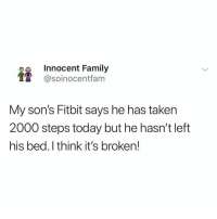 @soinnocentparent is the funniest page on IG LMFAO 😂🤦🏼‍♂️: e Innocent Family  @soinocentfam  My son's Fitbit says he has taken  2000 steps today but he hasn't left  his bed. I think it's broken! @soinnocentparent is the funniest page on IG LMFAO 😂🤦🏼‍♂️