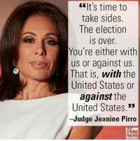 "Last night on ""Justice,"" Judge Jeanine Pirro had stark words for those who refuse to accept the results of the 2016 presidential election.: E It's time to  take sides.  The election  IS Over  You're either with  us or against us.  That is, with the  United States or  against the  United States.""  -Judge Jeanine Pirro  FOX  NEWS Last night on ""Justice,"" Judge Jeanine Pirro had stark words for those who refuse to accept the results of the 2016 presidential election."