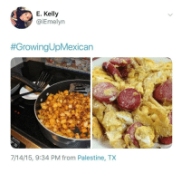 Latinos, Memes, and Mexican: E. Kelly  @iEmelyn  #GrowingUpMexican  7/14/15, 9:34 PM from Palestine, TX *Latinos 😊😂😂 🔥 Follow Us 👉 @latinoswithattitude 🔥 latinosbelike latinasbelike latinoproblems mexicansbelike mexican mexicanproblems hispanicsbelike hispanic hispanicproblems latina latinas latino latinos hispanicsbelike