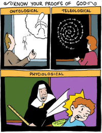 Memes, Stocks, and 🤖: e KNOW YOUR PROOFS OF GOD GAO  ONTOLOGICAL  TELEOLOGICAL  PHYSIOLOGICAL http://www.smbc-comics.com/comic/2008-09-24  He's real, and in stock now! http://hivemill.com/products/smbc-god