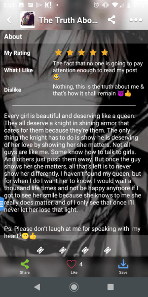 "Beautiful, Girls, and Life: E |lI> K! •  5:53  The Truth Abo...  About  My Rating  The fact that no one is going to pay  attention enough to read my post  What I Like  Nothing, this is the truth about me &  that's how it shall remain  Dislike  Every girl is beautiful and deserving like a queen.  They all deserve a knight in shining armor that  cares for them because they're them. The only  thing the knight has to do is show he is deserving  of her love by showing her she matters. Not all  guys are like me. Some know how to talk to girls.  And others just push them away. But once the guy  shows her she matters, all that's left is to never  show her differently. I haven't found my queen, but  for when I do I want her to know. I would wait a  thousand life times and not be happy anymore if I  got to see her smile because she knows to me she  really does matter, and of I only see that once ll  never let her lose that light.  Ps. Please don't laugh at me for speaking with my  heart?O  Share  Like  Save Someone commented, ""Someone hasn't been around many women"" under this."
