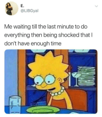 Time, Waiting..., and Last Minute: E.  @LIBGyal  Me waiting till the last minute to do  everything then being shocked that I  don't have enough time