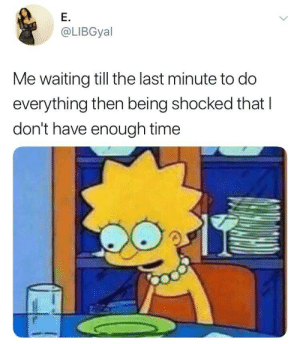 Dank, Memes, and Target: E.  @LIBGyal  Me waiting till the last minute to do  everything then being shocked that I  don't have enough time Guess I'm gonna have to pull an all-nighter 🤷🏾‍♂️ by HeardAboutUs MORE MEMES
