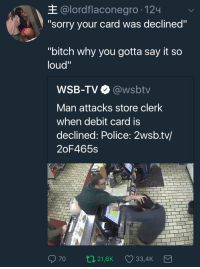 """Bitch, Police, and Sorry: E @lordflaconegro-124  """"sorry your card was declined""""  """"bitch why you gotta say it so  loud""""  WSB-TV @wsbtv  Man attacks store clerk  when debit card is  declined: Police: 2wsb.tv/  2oF465s  70 021,6K 33,4K Sometimes the cashier is just tying to embarrass you in front of your hot date"""