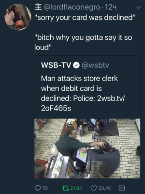 """Sometimes the cashier is just tying to embarrass you in front of your hot date: E @lordflaconegro-124  """"sorry your card was declined""""  """"bitch why you gotta say it so  loud""""  WSB-TV @wsbtv  Man attacks store clerk  when debit card is  declined: Police: 2wsb.tv/  2oF465s  70 021,6K 33,4K Sometimes the cashier is just tying to embarrass you in front of your hot date"""