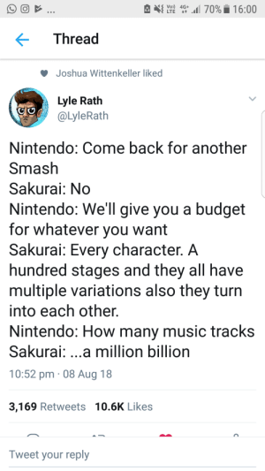 Music, Nintendo, and Smashing: e  LTE 4G+.11 70%. 16:00  Thread  Joshua Wittenkeller liked  Lyle Rath  @LyleRath  Nintendo: Come back for another  Smash  Sakurai: No  Nintendo: We'll give you a budget  for whatever you want  Sakurai: Every character. A  hundred stages and they all have  multiple variations also they turn  into each other  Nintendo: How many music tracks  Sakurai: ...a million billion  10:52 pm-08 Aug 18  3,169 Retweets 10.6K Likes  Tweet your reply Smash ultimate in a nutshell.