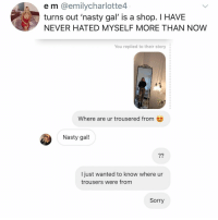 Memes, Nasty, and Sorry: e m @emilycharlotte4  turns out 'nasty gal' is a shop. I HAVE  NEVER HATED MYSELF MORE THAN NOW  You replied to their story  Where are ur trousered from  Nasty gal!  I just wanted to know where ur  trousers were from  Sorry Post 1521: sorry.