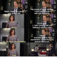 {9x12} This guy😂😂 But the puppies were really cute😍 -- Scene requested by @anushka_indurkar himym howimetyourmother sitcom robinscherbatsky cobiesmulders barneystinson neilpatrickharris: e made a huge mistake.  I can't go through HE  Robin, there's no good  E  to say this.  with the Wedding  I'm so s  I...I just, had to tell yoU  before it was too late.  What?  And since this is my  apartment, fhink that you  Oh my God, you're serious.  should move out.  howimetyourmotherthefanpage  instagram  Puppies  Fine {9x12} This guy😂😂 But the puppies were really cute😍 -- Scene requested by @anushka_indurkar himym howimetyourmother sitcom robinscherbatsky cobiesmulders barneystinson neilpatrickharris