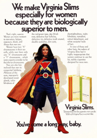 """virginia slims: e make Virginia Slims  especially for women  because they are biologically  superior to men.  the red-green type, day blind-  shortsightedness, night-  That's right, superior.  Women are more resistant ess, defective hair follicles,  to starvation, fatigue  exsosure,shock, and double eyelashes, skin coysts,  illness than men are.  retinal detachment, and  white occipital locks  of hair.  defective iris, defective tooth enamel,  Women have two """"X""""  chromosomes in their sex  cells, while men have only  one """"Xchromosome and  a """"y.. chromosome which  some experts consider to be  the inferiorchromosome.  In view of these and  other facts, the makers of  Virginia Slims feel it  highly inappropriate that  women continue to use the  fat, stubby cigarettes  designed for mere men.  They are also less  inclined than men to  congenital baldness,  Albinism of the  Ll1  developed sweat  blindness of  Virginia Slims.  Slimmerthan the fat cigarettes men smoke.  With rich Virginia flavor women like.  Youve ome a long way, ba"""