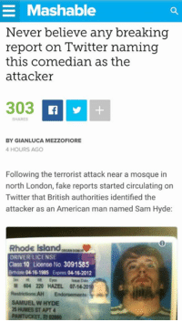 Dank, Fake, and Sex: E Mashable  Never believe any breaking  report on Twitter naming  this comedian as the  attacker  303  BY GIANLUCA MEZZOFIORE  4 HOURS AGO  Following the terrorist attack near a mosque in  north London, fake reports started circulating on  Twitter that British authorities identified the  attacker as an American man named Sam Hyde:  Rhode island,eeu  DRIVER LICENSE  Class 10 License No. 3091585  Birthdate 04-16-1985 Expres 04-16-2012  Sex Eyes  M 604 220 HAZEL 07.1  Restrictions AH Endorsements  SAMUEL W HYDE  25 HUMES ST APT 4  PAWTUCKET, RI 02860 theyre onto him