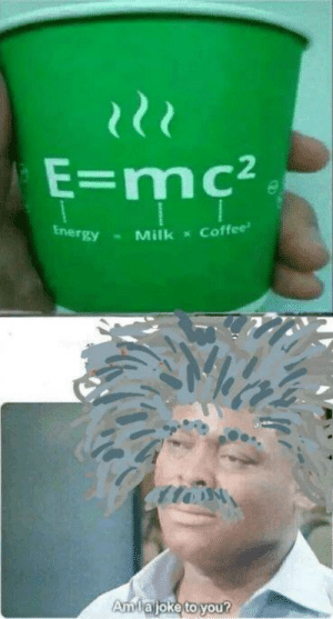 I mean he is not wrong: E=mc²  Coffee  Energy  Milk  Amlajoke to you? I mean he is not wrong