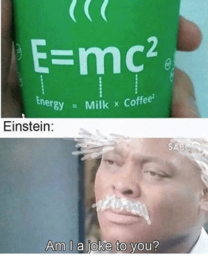 Energy, Coffee, and Einstein: E-mc2  Energy  Milk x Coffee  Einstein:  SAB  Am l a joke to you?