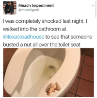 Dammit: E Meach Impediment  @meachgotti  was completely shocked last night.  walked into the bathroom at  Catexasroadhouse to see that someone  busted a nut all over the toilet seat Dammit