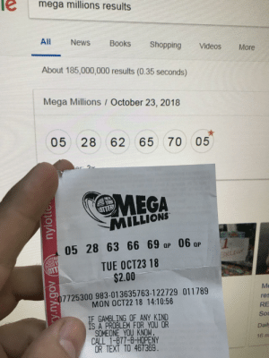 How to develop a gambling problem. via /r/funny https://ift.tt/2Regpjz: e mega millions results  All News Books Shopping Videos More  About 185,000,000 results (0.35 seconds)  Mega Millions / October 23, 2018  05 28 62 65 70 05  MEGA  MILLIONS  yo仪  05 28 63 6 0  TUE OCT23 18  $2.00  Me  res  RE  Sou  Daily  16 m  7725300 983-013635763-122729 011789  MON OCT22 18 14:10:56  IF GAMBLING OF ANY KIND  IS A PROBLEM FOR YOU OR  SOMEONE YOU KNOW,  CALL 1-877-8-HOPENY  OR TEXT TO 467369 How to develop a gambling problem. via /r/funny https://ift.tt/2Regpjz