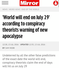 """Memes, 🤖, and Apocalypse: E Mirror  NEWS WEIRD NEWS END OF THE WORLD  """"World will end on July 29  according to conspiracy  theorists warning of new  apocalypse  12:28, 13 JUL 2016 UPDATED 12:35, 13 JUL 2016  BY SAM WEBB  Undeterred by all the other false predictions  of the exact date the world will end,  conspiracy theorists claim the end of days  will hit us on July 29 FAV IF YOURE UPSET ABOUT IT NOT ENDING"""