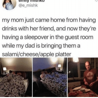 Apple, Dad, and Home: @e_mishk  my mom just came home from having  drinks with her friend, and now they're  having a sleepover in the guest room  while my dad is bringing them a  salami/cheese/apple platter