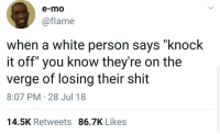 "Blackpeopletwitter, Shit, and Watch Out: e-mo  @flame  when a white person says ""knock  it off"" you know they're on the  verge of losing their shit  8:07 PM-28 Jul 18  14.5K Retweets 86.7K Likes <p>Gotta watch out. (via /r/BlackPeopleTwitter)</p>"