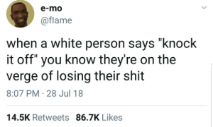 "Dank, Meme, and Memes: e-mo  @flame  when a white person says ""knock  it off"" you know they're on the  verge of losing their shit  8:07 PM-28 Jul 18  14.5K Retweets 86.7K Likes Gotta watch out. by berryvigdick MORE MEME"